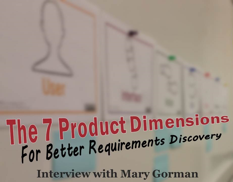 MBA009: Exploring the 7 Product Dimensions for Better Requirements Discovery – Interview with Mary Gorman