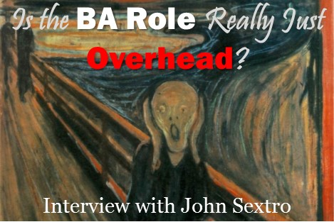MBA021: Is the Business Analyst Role Just Overhead?  Interview with John Sextro