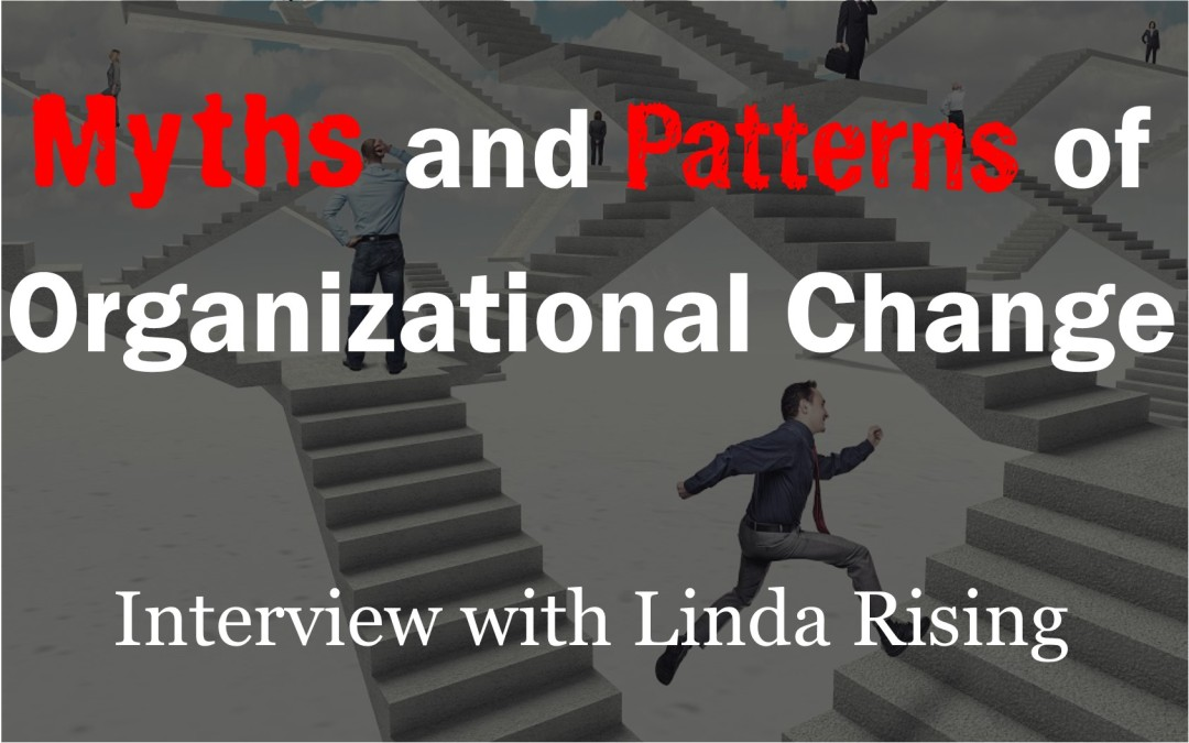 MBA030: Myths and Patterns of Organizational Change – Interview with Linda Rising