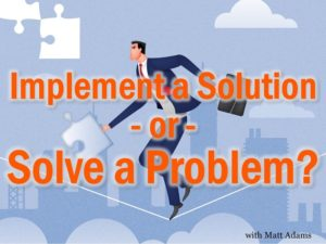 Implement a Solution or Solve a Problem?